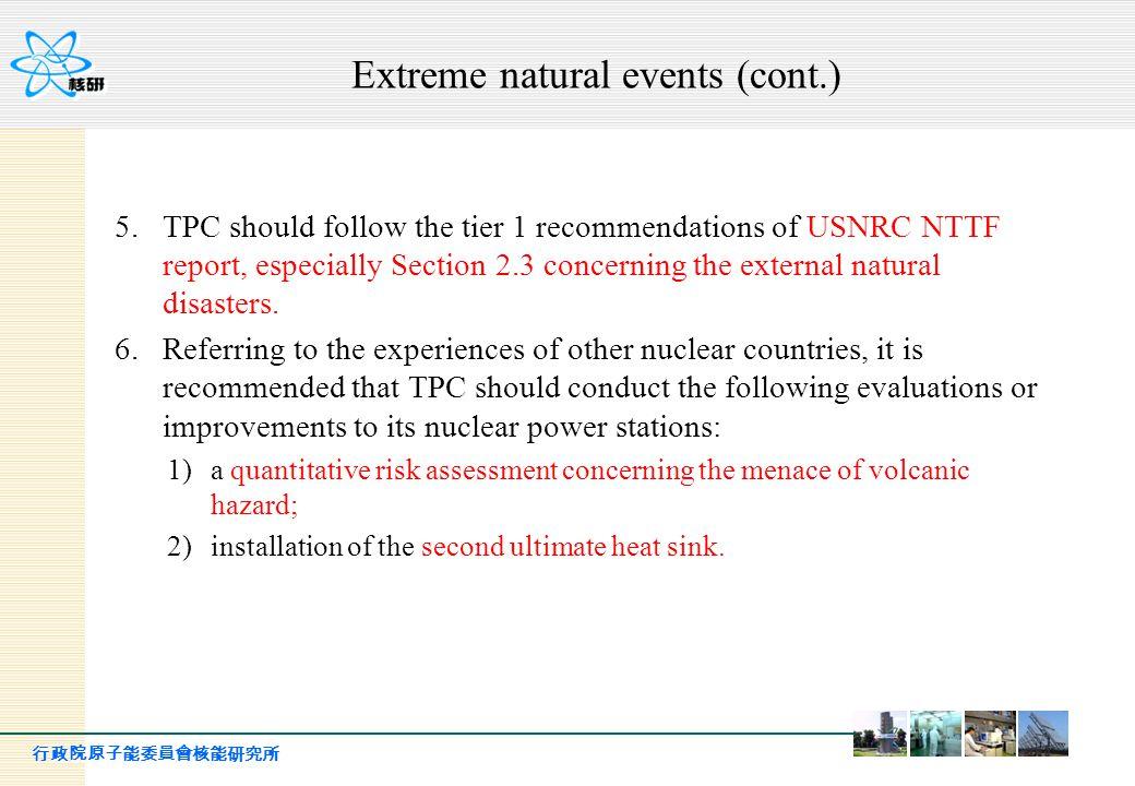 行政院原子能委員會核能研究所 Extreme natural events (cont.) 5.TPC should follow the tier 1 recommendations of USNRC NTTF report, especially Section 2.3 concerning t