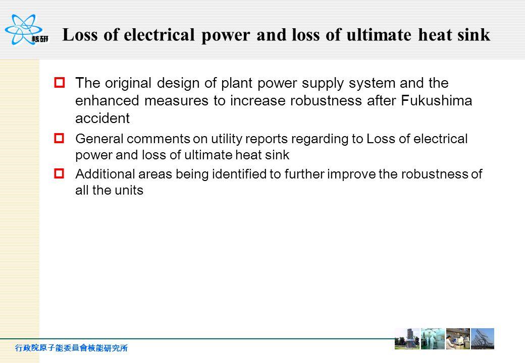 行政院原子能委員會核能研究所 Loss of electrical power and loss of ultimate heat sink  The original design of plant power supply system and the enhanced measures to