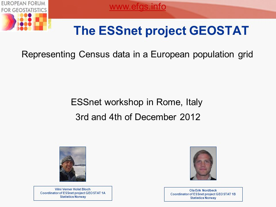 1 The ESSnet project GEOSTAT Vilni Verner Holst Bloch Coordinator of ESSnet project GEOSTAT 1A Statistics Norway Representing Census data in a European population grid ESSnet workshop in Rome, Italy 3rd and 4th of December 2012 Ola Erik Nordbeck Coordinator of ESSnet project GEOSTAT 1B Statistics Norway www.efgs.info