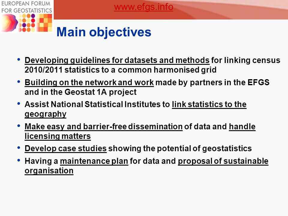 3 Main objectives Developing guidelines for datasets and methods for linking census 2010/2011 statistics to a common harmonised grid Building on the network and work made by partners in the EFGS and in the Geostat 1A project Assist National Statistical Institutes to link statistics to the geography Make easy and barrier-free dissemination of data and handle licensing matters Develop case studies showing the potential of geostatistics Having a maintenance plan for data and proposal of sustainable organisation www.efgs.info