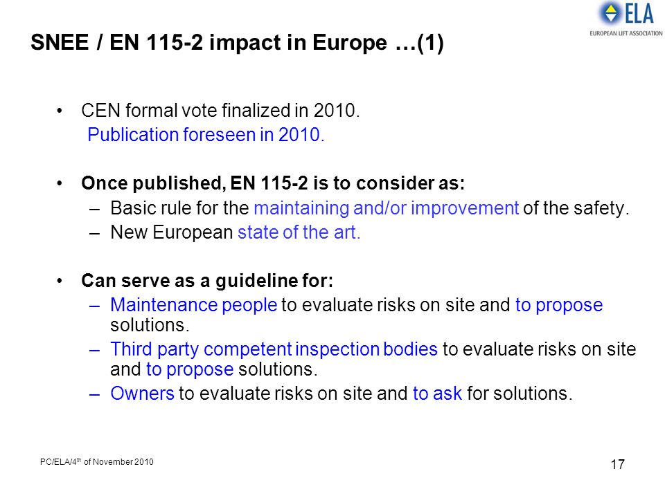 PC/ELA/4 th of November 2010 17 SNEE / EN 115-2 impact in Europe …(1) CEN formal vote finalized in 2010. Publication foreseen in 2010. Once published,