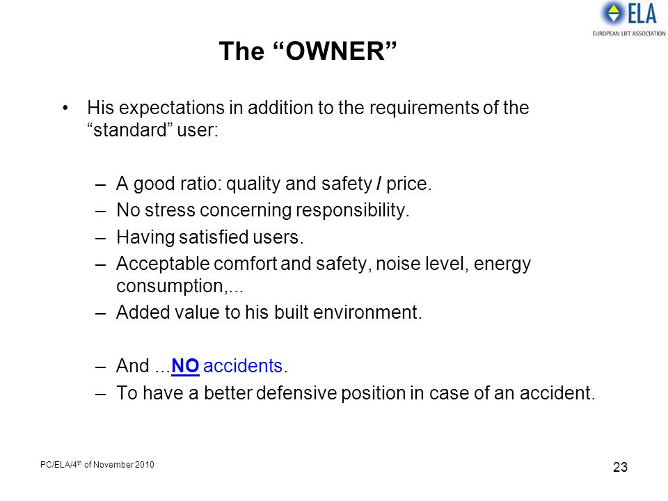 "PC/ELA/4 th of November 2010 23 The ""OWNER"" His expectations in addition to the requirements of the ""standard"" user: –A good ratio: quality and safety"