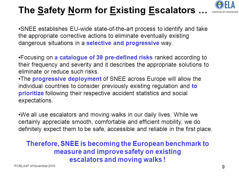 PC/ELA/4 th of November 2010 9 The Safety Norm for Existing Escalators … SNEE establishes EU-wide state-of-the-art process to identify and take the ap