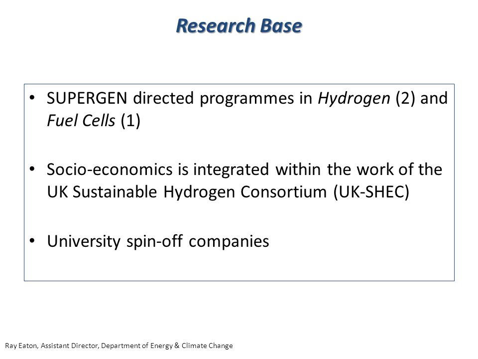 SUPERGEN directed programmes in Hydrogen (2) and Fuel Cells (1) Socio-economics is integrated within the work of the UK Sustainable Hydrogen Consortium (UK-SHEC) University spin-off companies Research Base Ray Eaton, Assistant Director, Department of Energy & Climate Change