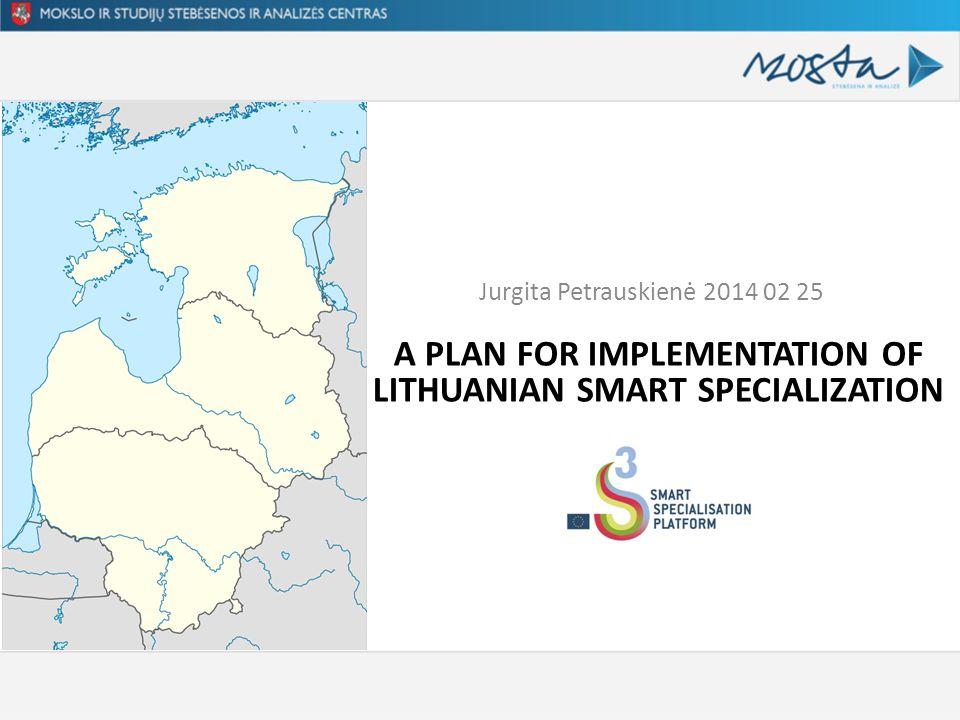 A PLAN FOR IMPLEMENTATION OF LITHUANIAN SMART SPECIALIZATION Jurgita Petrauskienė 2014 02 25