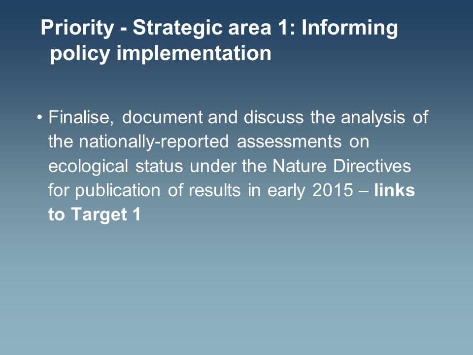 Priority - Strategic area 1: Informing policy implementation Finalise, document and discuss the analysis of the nationally-reported assessments on ecological status under the Nature Directives for publication of results in early 2015 – links to Target 1
