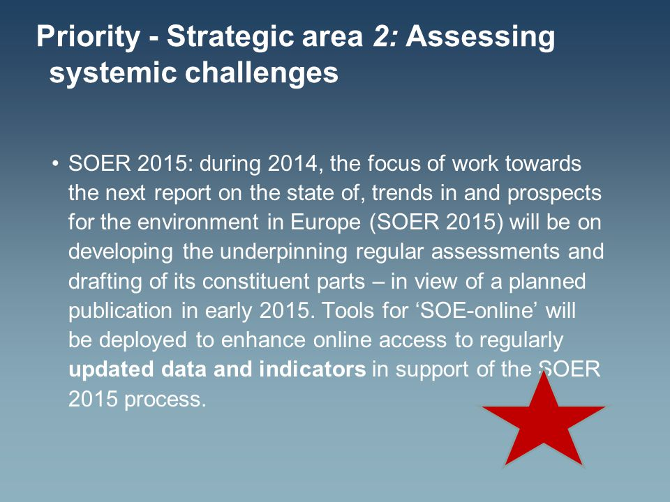 Priority - Strategic area 2: Assessing systemic challenges SOER 2015: during 2014, the focus of work towards the next report on the state of, trends in and prospects for the environment in Europe (SOER 2015) will be on developing the underpinning regular assessments and drafting of its constituent parts – in view of a planned publication in early 2015.