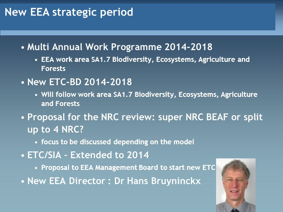 New EEA strategic period Multi Annual Work Programme 2014-2018 EEA work area SA1.7 Biodiversity, Ecosystems, Agriculture and Forests New ETC-BD 2014-2018 Will follow work area SA1.7 Biodiversity, Ecosystems, Agriculture and Forests Proposal for the NRC review: super NRC BEAF or split up to 4 NRC.