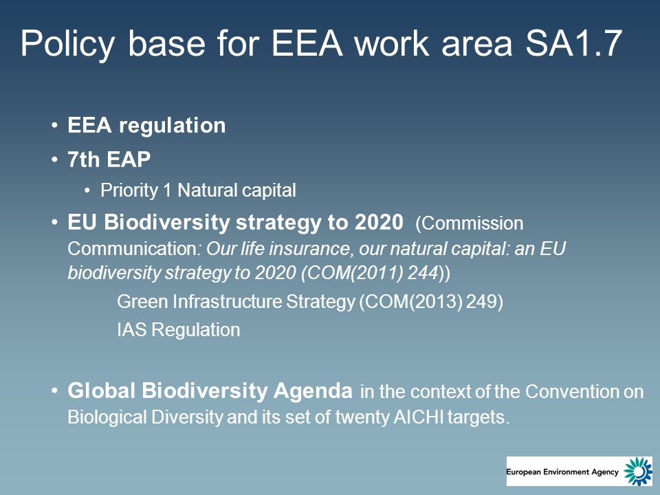 Policy base for EEA work area SA1.7 EEA regulation 7th EAP Priority 1 Natural capital EU Biodiversity strategy to 2020 (Commission Communication: Our life insurance, our natural capital: an EU biodiversity strategy to 2020 (COM(2011) 244)) Green Infrastructure Strategy (COM(2013) 249) IAS Regulation Global Biodiversity Agenda in the context of the Convention on Biological Diversity and its set of twenty AICHI targets.