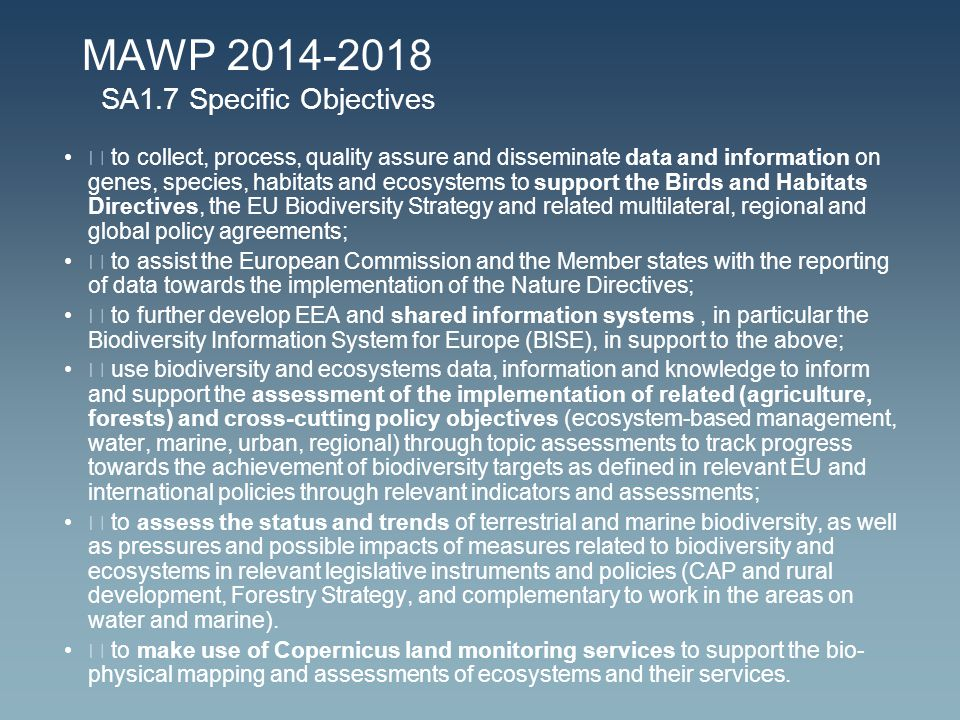 MAWP 2014-2018 SA1.7 Specific Objectives  to collect, process, quality assure and disseminate data and information on genes, species, habitats and ecosystems to support the Birds and Habitats Directives, the EU Biodiversity Strategy and related multilateral, regional and global policy agreements;  to assist the European Commission and the Member states with the reporting of data towards the implementation of the Nature Directives;  to further develop EEA and shared information systems, in particular the Biodiversity Information System for Europe (BISE), in support to the above;  use biodiversity and ecosystems data, information and knowledge to inform and support the assessment of the implementation of related (agriculture, forests) and cross-cutting policy objectives (ecosystem-based management, water, marine, urban, regional) through topic assessments to track progress towards the achievement of biodiversity targets as defined in relevant EU and international policies through relevant indicators and assessments;  to assess the status and trends of terrestrial and marine biodiversity, as well as pressures and possible impacts of measures related to biodiversity and ecosystems in relevant legislative instruments and policies (CAP and rural development, Forestry Strategy, and complementary to work in the areas on water and marine).