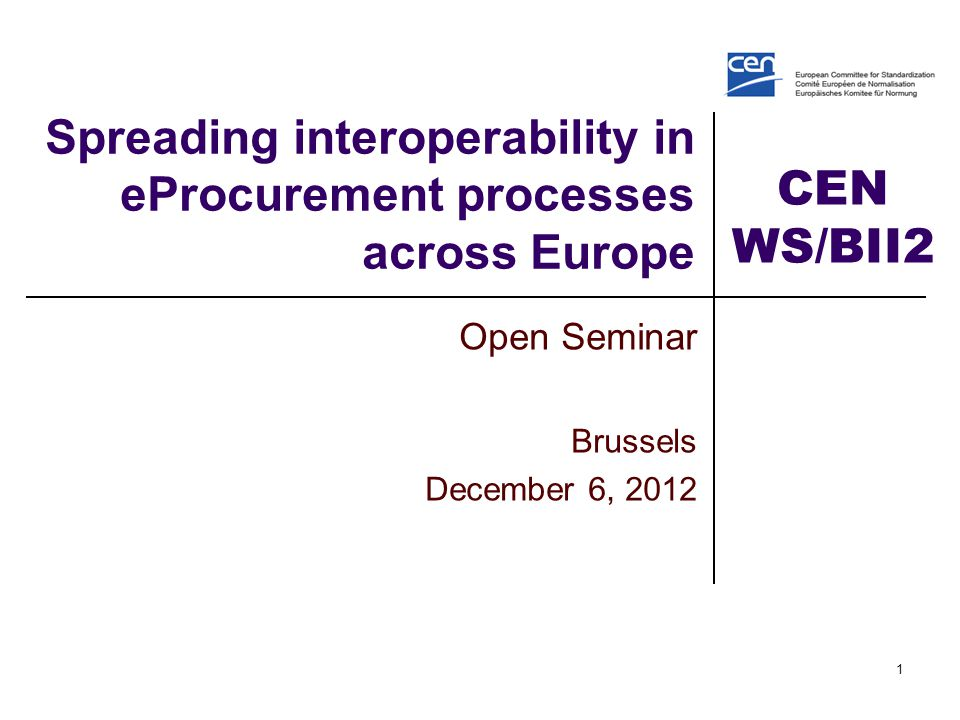 CEN WS/BII2 1 Spreading interoperability in eProcurement processes across Europe Open Seminar Brussels December 6, 2012