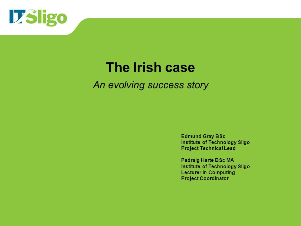 The Irish case An evolving success story Edmund Gray BSc Institute of Technology Sligo Project Technical Lead Padraig Harte BSc MA Institute of Techno