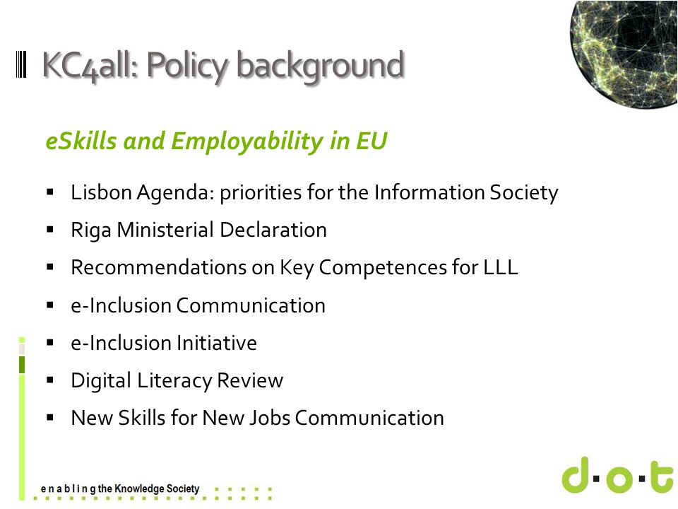 www.d–o–t.eu KC4all: Policy background eSkills and Employability in EU  Lisbon Agenda: priorities for the Information Society  Riga Ministerial Decl