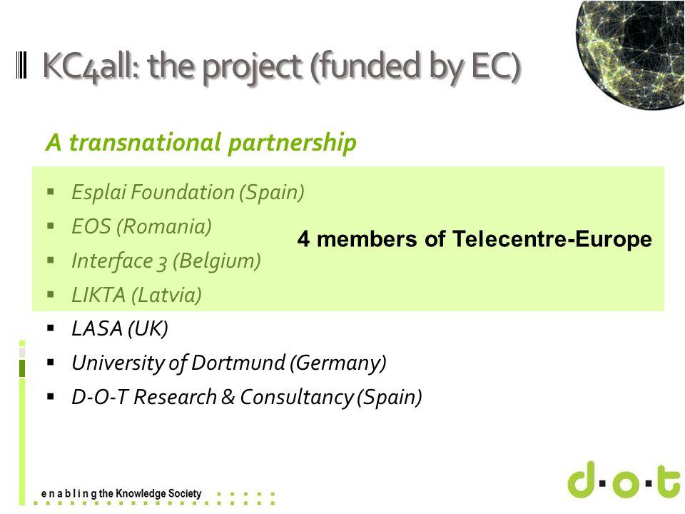www.d–o–t.eu KC4all: the project (funded by EC) A transnational partnership  Esplai Foundation (Spain)  EOS (Romania)  Interface 3 (Belgium)  LIKTA (Latvia)  LASA (UK)  University of Dortmund (Germany)  D-O-T Research & Consultancy (Spain) 4 members of Telecentre-Europe