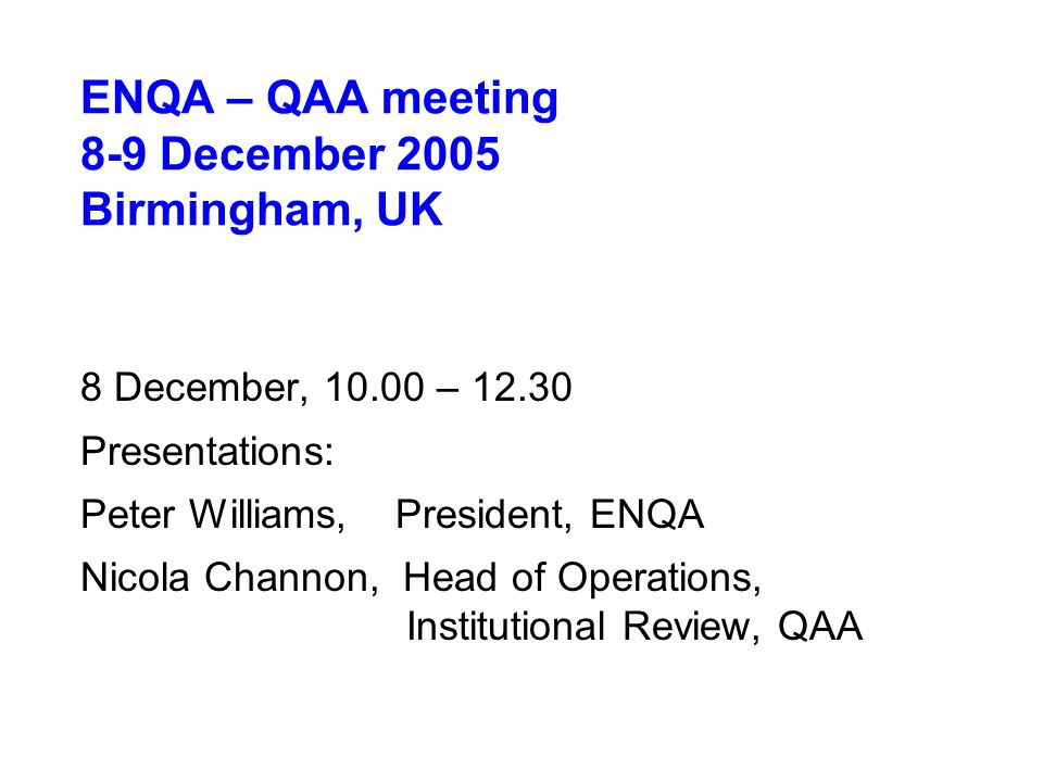 ENQA – QAA meeting 8-9 December 2005 Birmingham, UK 8 December, 10.00 – 12.30 Presentations: Peter Williams, President, ENQA Nicola Channon, Head of Operations, Institutional Review, QAA
