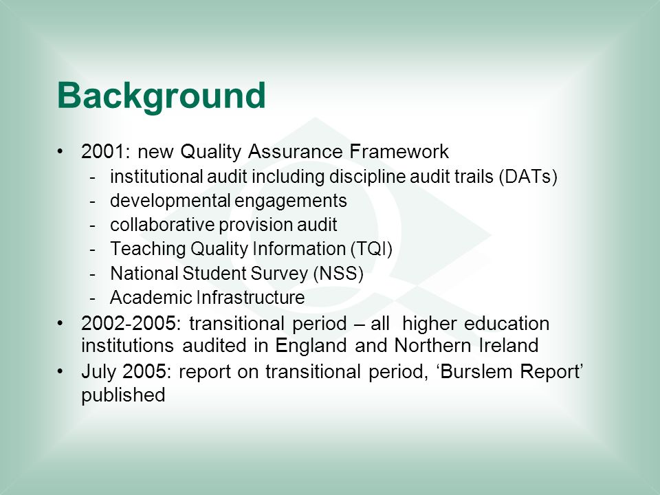 Background 2001: new Quality Assurance Framework -institutional audit including discipline audit trails (DATs) -developmental engagements -collaborative provision audit -Teaching Quality Information (TQI) -National Student Survey (NSS) -Academic Infrastructure 2002-2005: transitional period – all higher education institutions audited in England and Northern Ireland July 2005: report on transitional period, 'Burslem Report' published