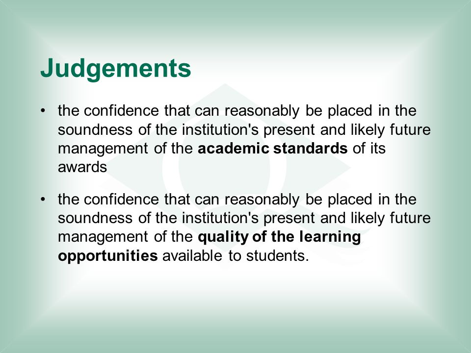 Judgements the confidence that can reasonably be placed in the soundness of the institution s present and likely future management of the academic standards of its awards the confidence that can reasonably be placed in the soundness of the institution s present and likely future management of the quality of the learning opportunities available to students.