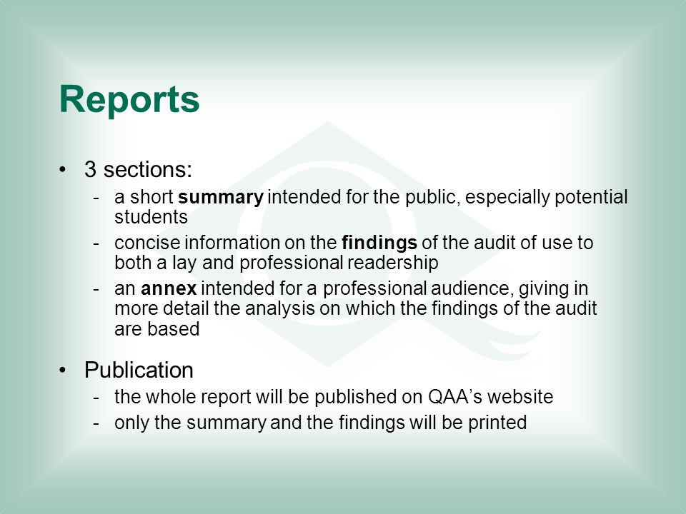 Reports 3 sections: -a short summary intended for the public, especially potential students -concise information on the findings of the audit of use to both a lay and professional readership -an annex intended for a professional audience, giving in more detail the analysis on which the findings of the audit are based Publication -the whole report will be published on QAA's website -only the summary and the findings will be printed