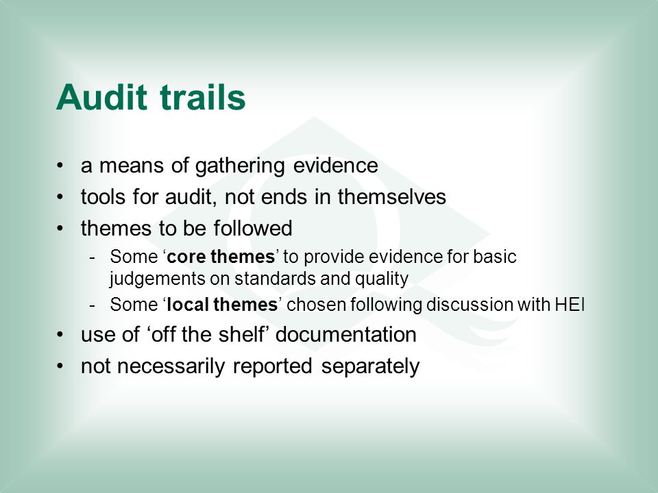 Audit trails a means of gathering evidence tools for audit, not ends in themselves themes to be followed -Some 'core themes' to provide evidence for basic judgements on standards and quality -Some 'local themes' chosen following discussion with HEI use of 'off the shelf' documentation not necessarily reported separately