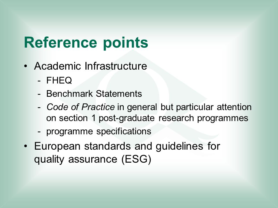 Reference points Academic Infrastructure -FHEQ -Benchmark Statements -Code of Practice in general but particular attention on section 1 post-graduate research programmes -programme specifications European standards and guidelines for quality assurance (ESG)