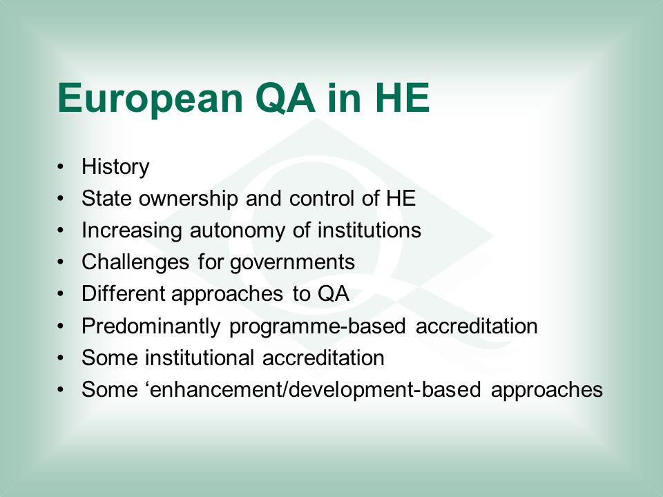European QA in HE History State ownership and control of HE Increasing autonomy of institutions Challenges for governments Different approaches to QA Predominantly programme-based accreditation Some institutional accreditation Some 'enhancement/development-based approaches