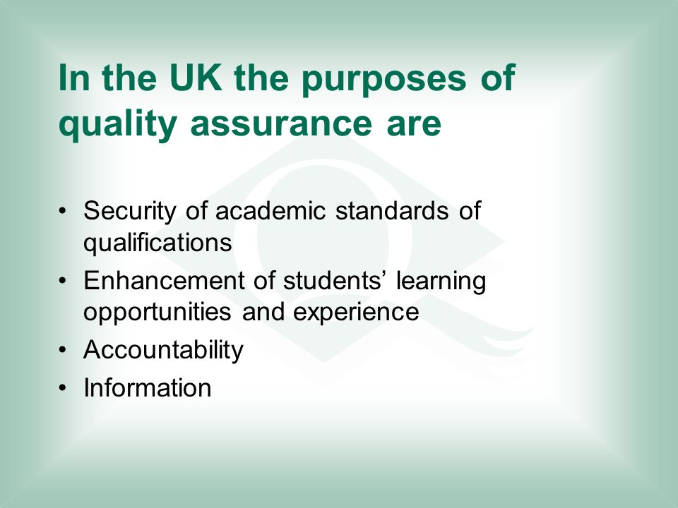 In the UK the purposes of quality assurance are Security of academic standards of qualifications Enhancement of students' learning opportunities and experience Accountability Information