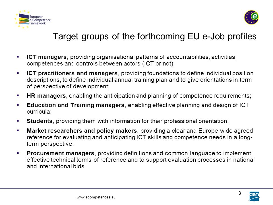 www.ecompetences.eu 3 Target groups of the forthcoming EU e-Job profiles  ICT managers, providing organisational patterns of accountabilities, activi