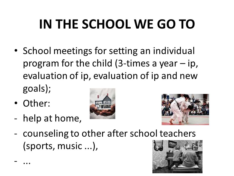 IN THE SCHOOL WE GO TO School meetings for setting an individual program for the child (3-times a year – ip, evaluation of ip, evaluation of ip and ne