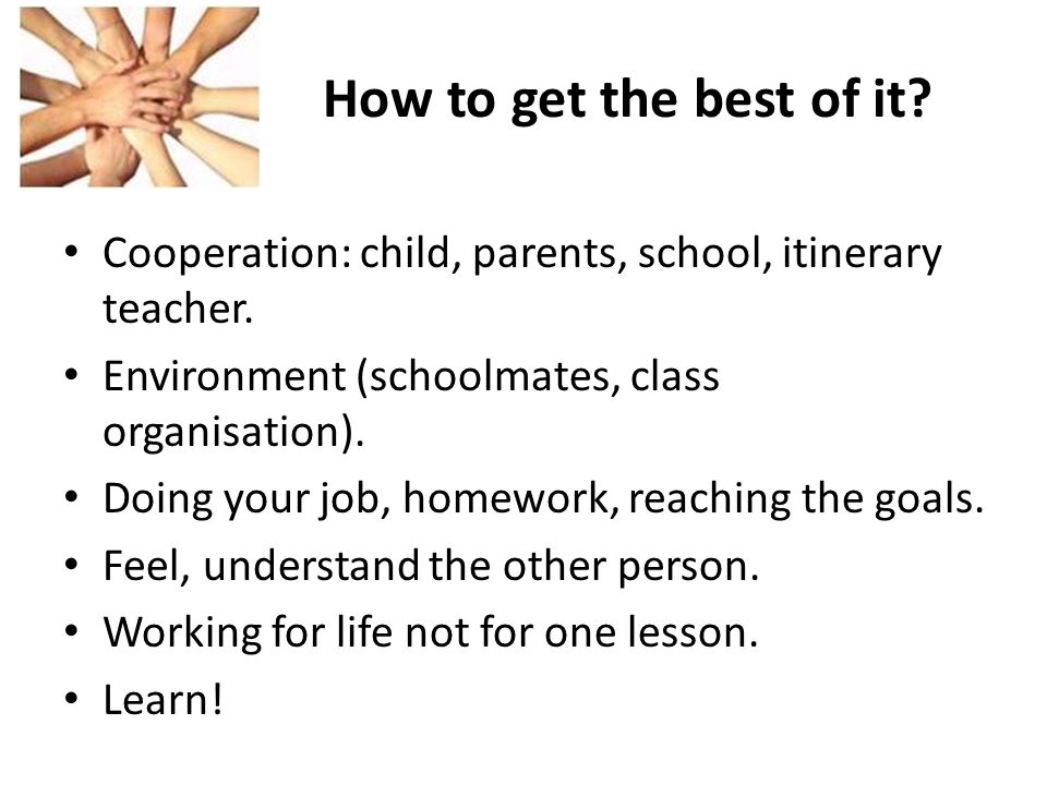 How to get the best of it? Cooperation: child, parents, school, itinerary teacher. Environment (schoolmates, class organisation). Doing your job, home