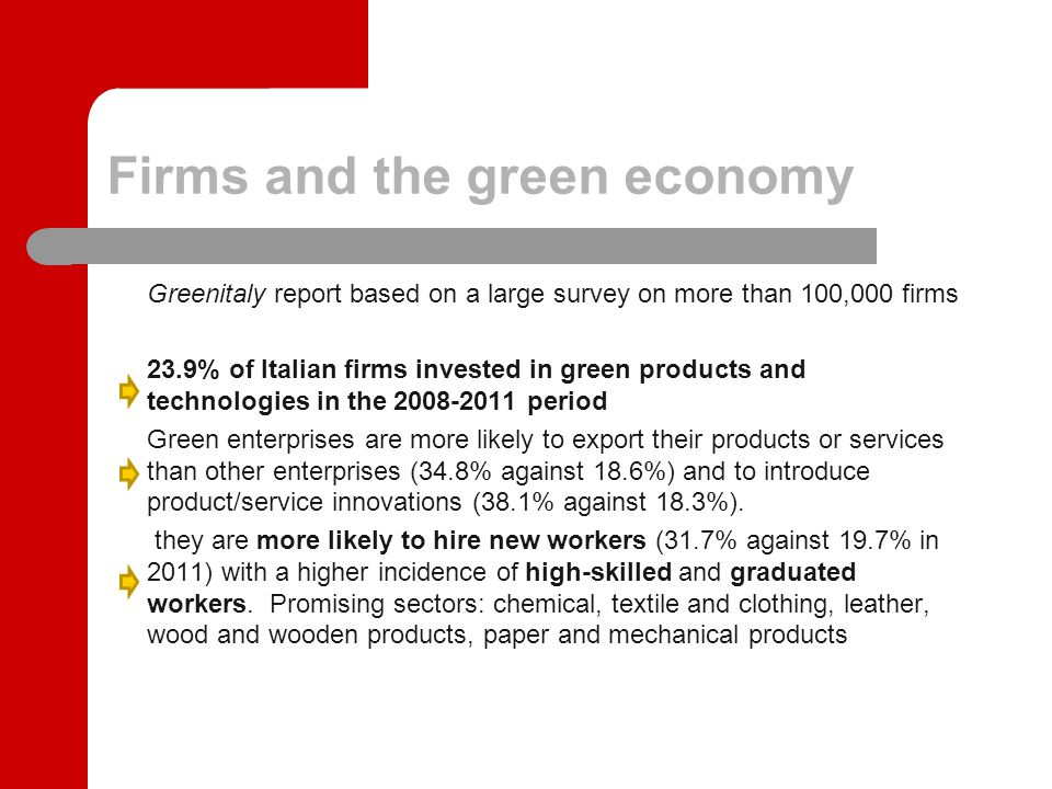 Firms and the green economy Greenitaly report based on a large survey on more than 100,000 firms 23.9% of Italian firms invested in green products and technologies in the 2008-2011 period Green enterprises are more likely to export their products or services than other enterprises (34.8% against 18.6%) and to introduce product/service innovations (38.1% against 18.3%).