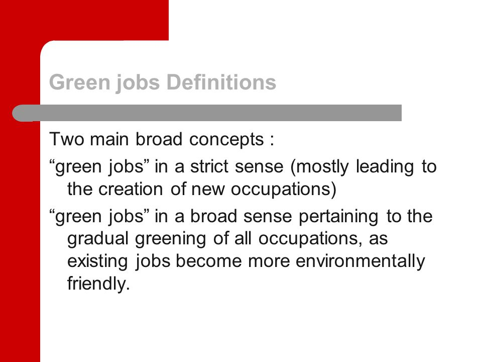 Green jobs Definitions Two main broad concepts : green jobs in a strict sense (mostly leading to the creation of new occupations) green jobs in a broad sense pertaining to the gradual greening of all occupations, as existing jobs become more environmentally friendly.
