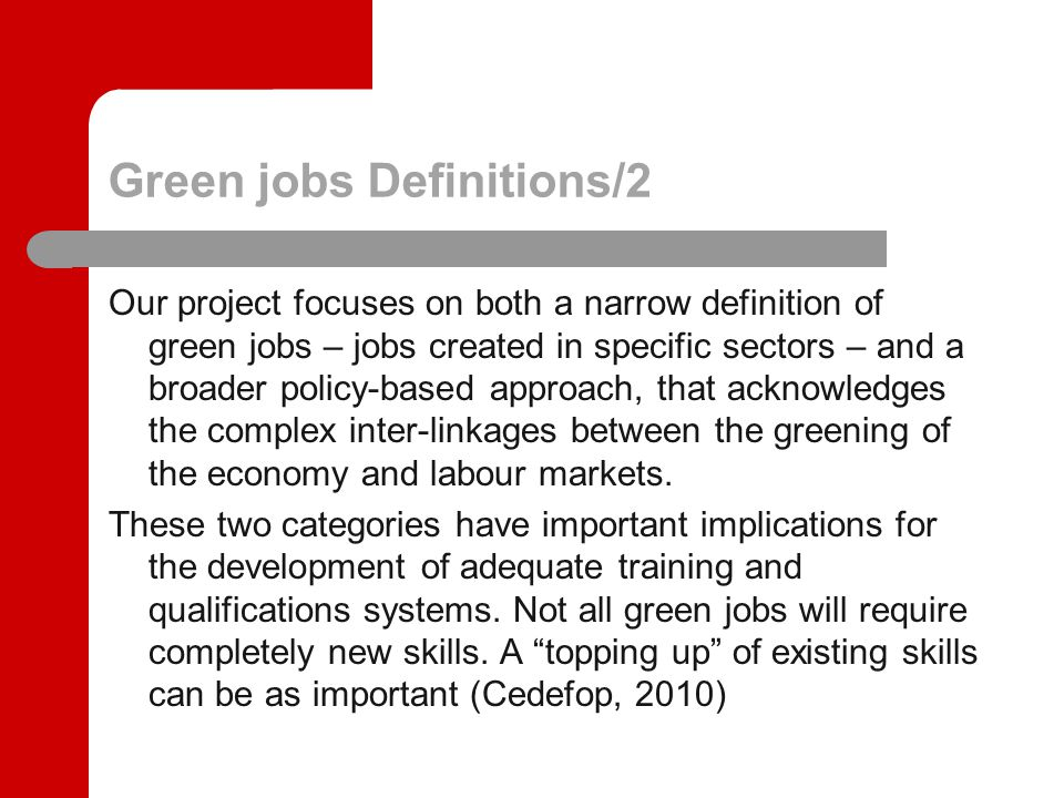 Green jobs Definitions/2 Our project focuses on both a narrow definition of green jobs – jobs created in specific sectors – and a broader policy-based approach, that acknowledges the complex inter-linkages between the greening of the economy and labour markets.