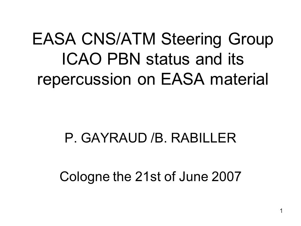 1 EASA CNS/ATM Steering Group ICAO PBN status and its repercussion on EASA material P. GAYRAUD /B. RABILLER Cologne the 21st of June 2007
