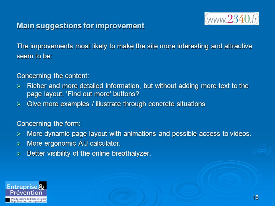 15 Main suggestions for improvement The improvements most likely to make the site more interesting and attractive seem to be: Concerning the content:  Richer and more detailed information, but without adding more text to the page layout.