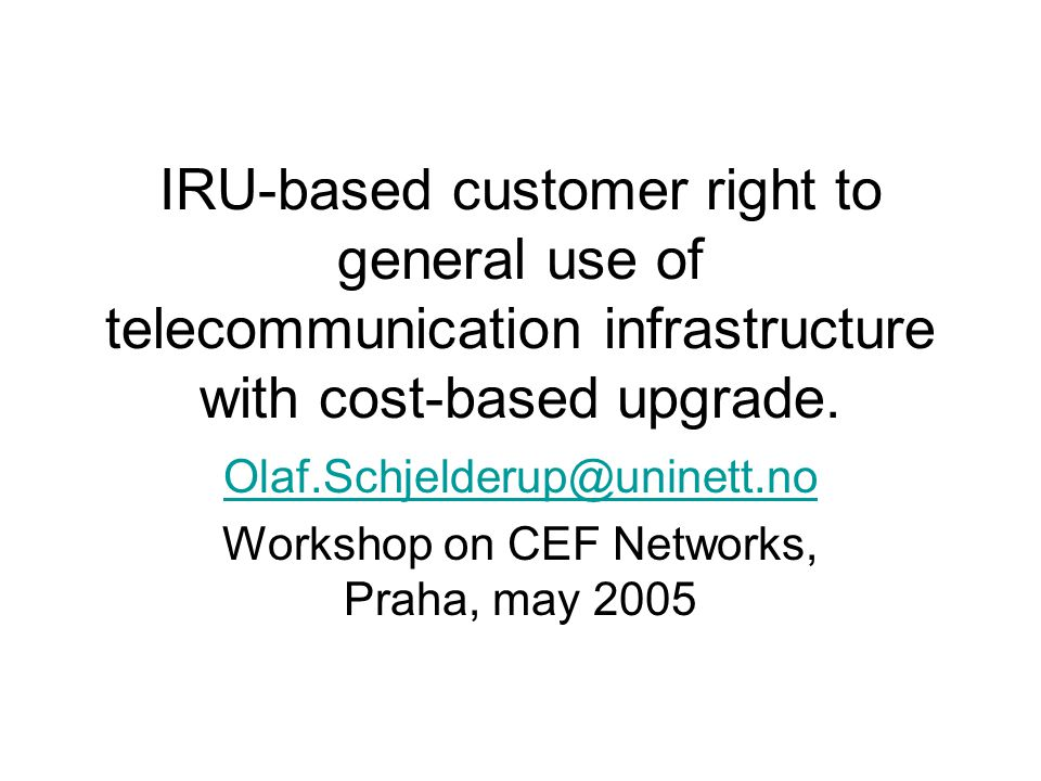 IRU-based customer right to general use of telecommunication infrastructure with cost-based upgrade. Olaf.Schjelderup@uninett.no Workshop on CEF Netwo