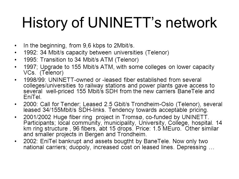 History of UNINETT's network In the beginning, from 9,6 kbps to 2Mbit/s. 1992: 34 Mbit/s capacity between universities (Telenor) 1995: Transition to 3