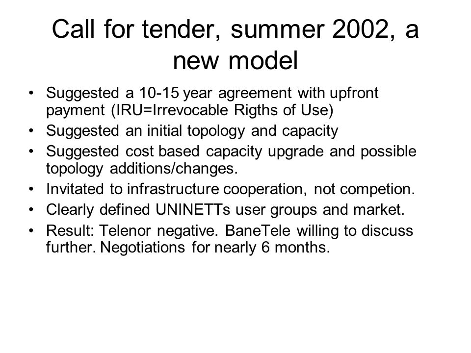 Call for tender, summer 2002, a new model Suggested a 10-15 year agreement with upfront payment (IRU=Irrevocable Rigths of Use) Suggested an initial t
