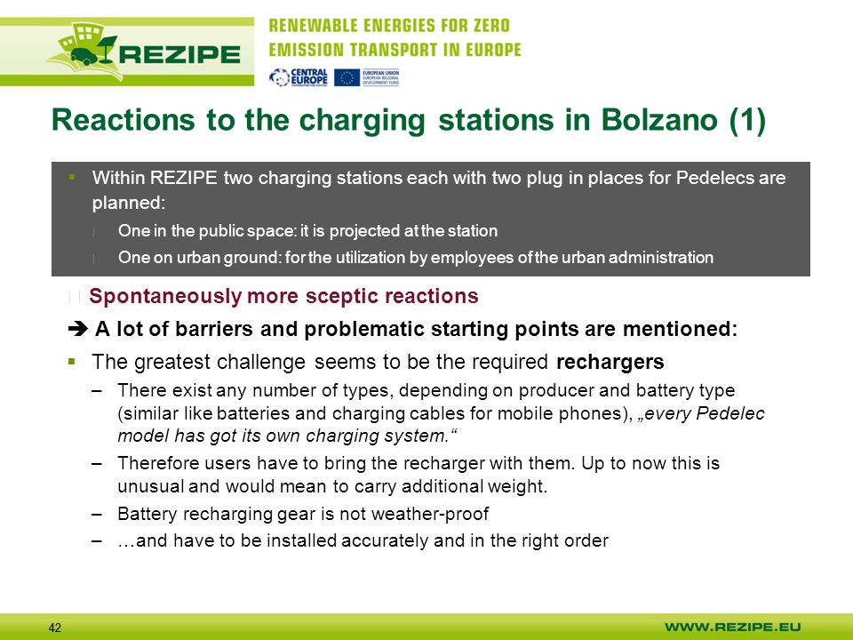 "42 Reactions to the charging stations in Bolzano (1)  Spontaneously more sceptic reactions  A lot of barriers and problematic starting points are mentioned:  The greatest challenge seems to be the required rechargers –There exist any number of types, depending on producer and battery type (similar like batteries and charging cables for mobile phones), ""every Pedelec model has got its own charging system. –Therefore users have to bring the recharger with them."