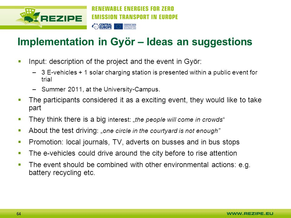 64 Implementation in Györ – Ideas an suggestions  Input: description of the project and the event in Györ: –3 E-vehicles + 1 solar charging station is presented within a public event for trial –Summer 2011, at the University-Campus.