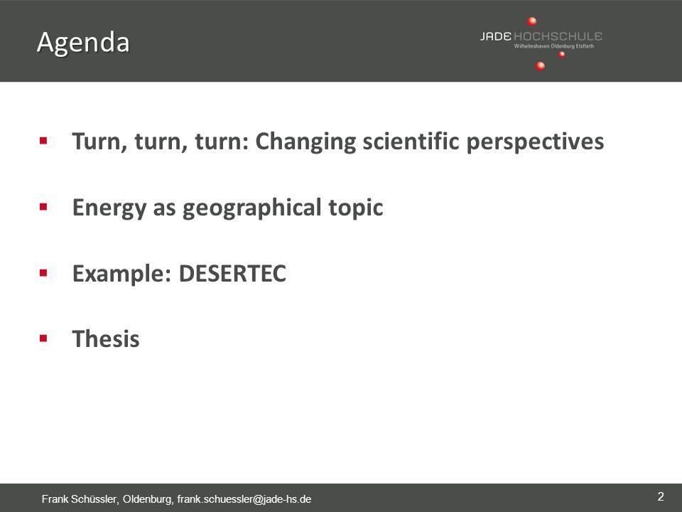 2 Frank Schüssler, Oldenburg, frank.schuessler@jade-hs.de Agenda  Turn, turn, turn: Changing scientific perspectives  Energy as geographical topic  Example: DESERTEC  Thesis