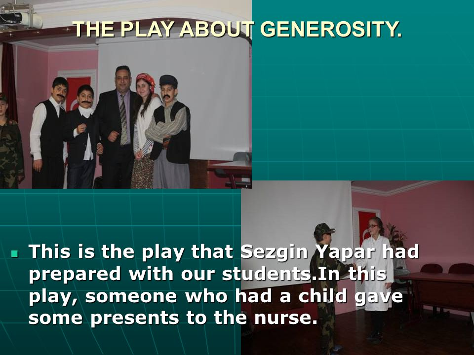 This is the play that Sezgin Yapar had prepared with our students.In this play, someone who had a child gave some presents to the nurse. This is the p