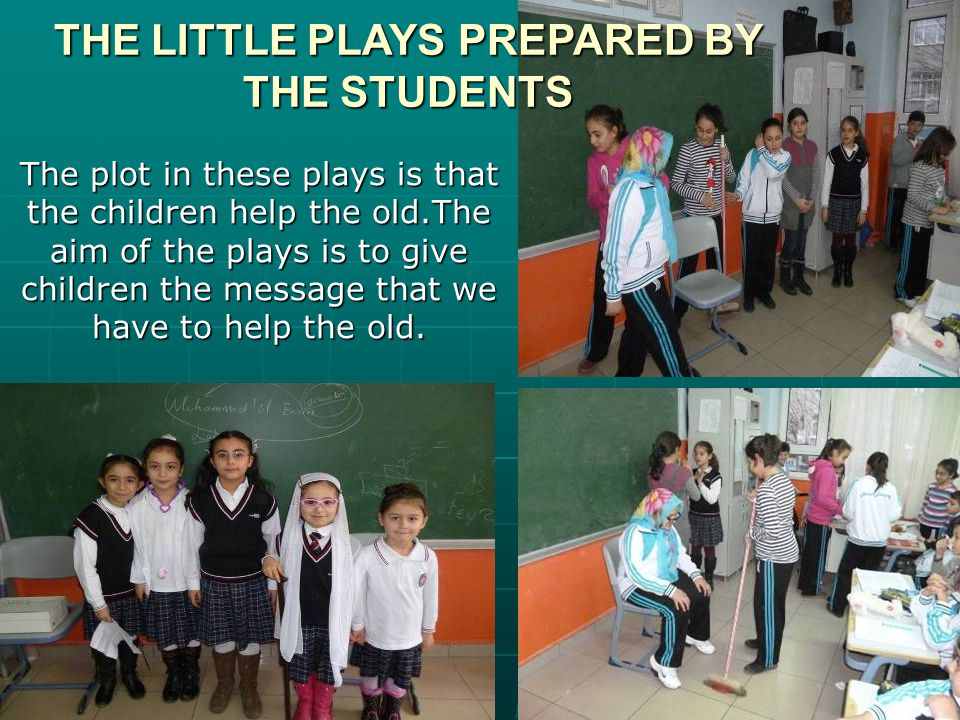 THE LITTLE PLAYS PREPARED BY THE STUDENTS The plot in these plays is that the children help the old.The aim of the plays is to give children the message that we have to help the old.