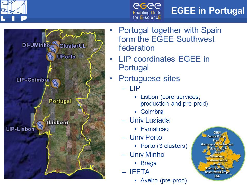 EGEE in Portugal Portugal together with Spain form the EGEE Southwest federation LIP coordinates EGEE in Portugal Portuguese sites –LIP Lisbon (core services, production and pre-prod) Coimbra –Univ Lusiada Famalicão –Univ Porto Porto (3 clusters) –Univ Minho Braga –IEETA Aveiro (pre-prod)
