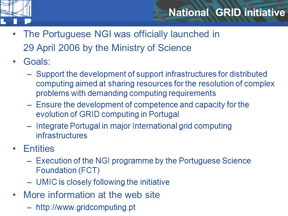 National GRID initiative The Portuguese NGI was officially launched in 29 April 2006 by the Ministry of Science Goals: –Support the development of support infrastructures for distributed computing aimed at sharing resources for the resolution of complex problems with demanding computing requirements –Ensure the development of competence and capacity for the evolution of GRID computing in Portugal –Integrate Portugal in major International grid computing infrastructures Entities –Execution of the NGI programme by the Portuguese Science Foundation (FCT) –UMIC is closely following the initiative More information at the web site –http://www.gridcomputing.pt
