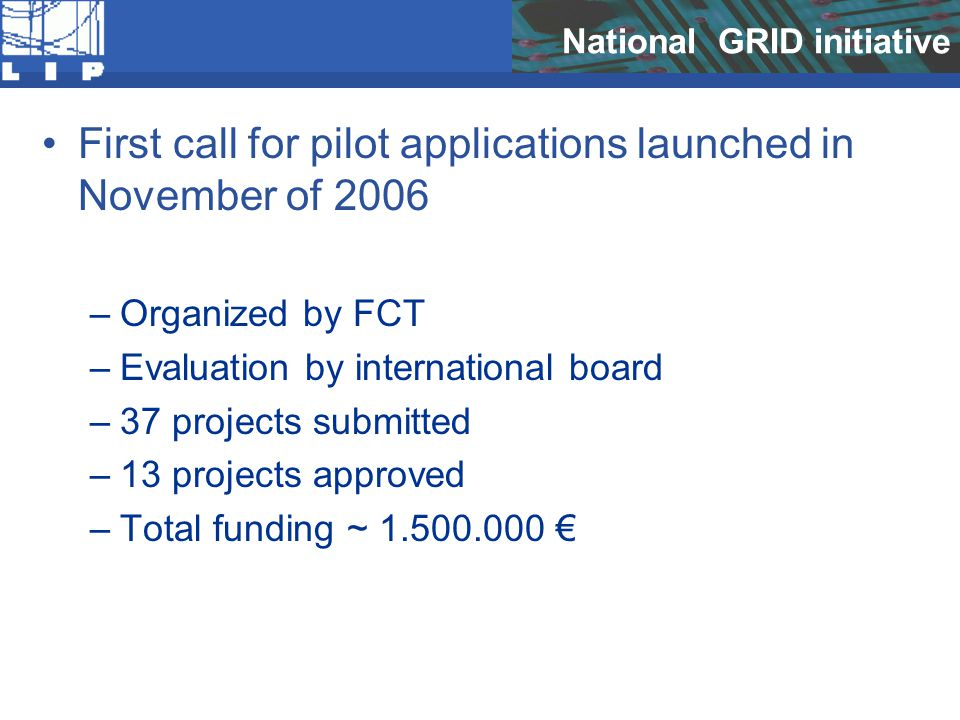 National GRID initiative First call for pilot applications launched in November of 2006 –Organized by FCT –Evaluation by international board –37 projects submitted –13 projects approved –Total funding ~ 1.500.000 €