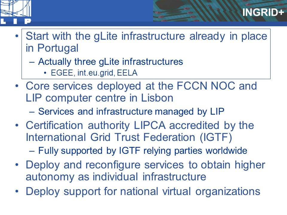 INGRID+ Start with the gLite infrastructure already in place in Portugal –Actually three gLite infrastructures EGEE, int.eu.grid, EELA Core services d