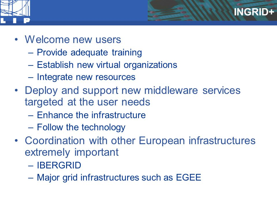 INGRID+ Welcome new users –Provide adequate training –Establish new virtual organizations –Integrate new resources Deploy and support new middleware services targeted at the user needs –Enhance the infrastructure –Follow the technology Coordination with other European infrastructures extremely important –IBERGRID –Major grid infrastructures such as EGEE
