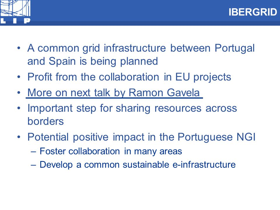 IBERGRID A common grid infrastructure between Portugal and Spain is being planned Profit from the collaboration in EU projects More on next talk by Ramon Gavela Important step for sharing resources across borders Potential positive impact in the Portuguese NGI –Foster collaboration in many areas –Develop a common sustainable e-infrastructure