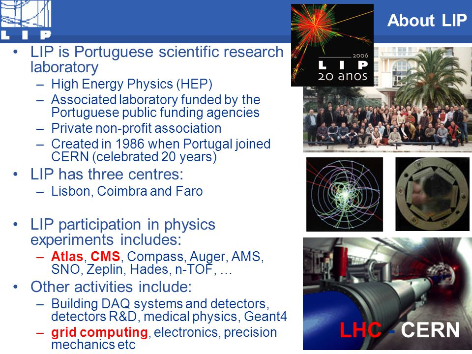 About LIP LIP is Portuguese scientific research laboratory –High Energy Physics (HEP) –Associated laboratory funded by the Portuguese public funding a