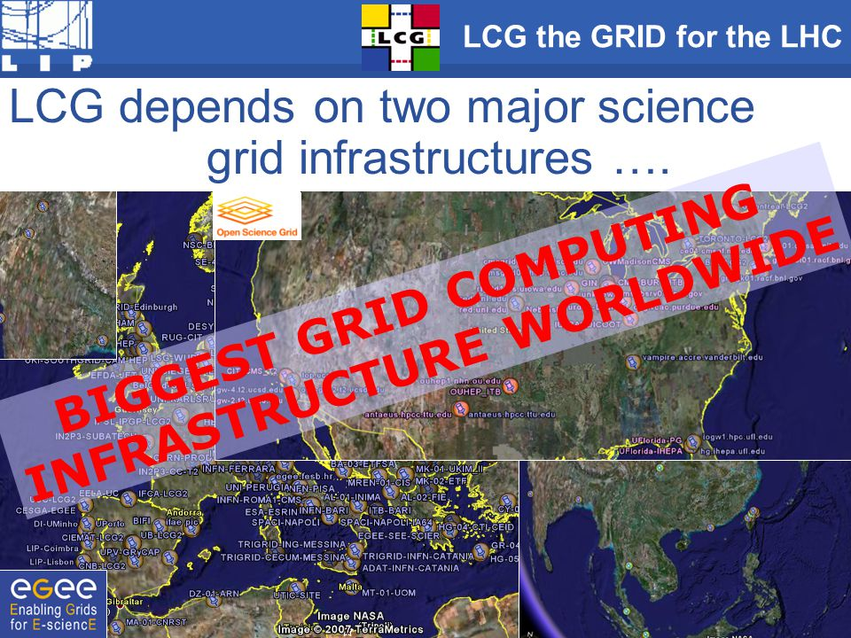 LCG depends on two major science grid infrastructures …. BIGGEST GRID COMPUTING INFRASTRUCTURE WORLDWIDE LCG the GRID for the LHC